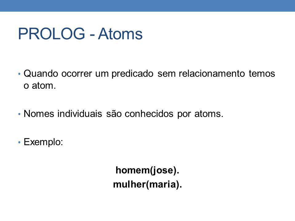 PROLOG - Atoms Quando ocorrer um predicado sem relacionamento temos o atom. Nomes individuais são conhecidos por atoms.