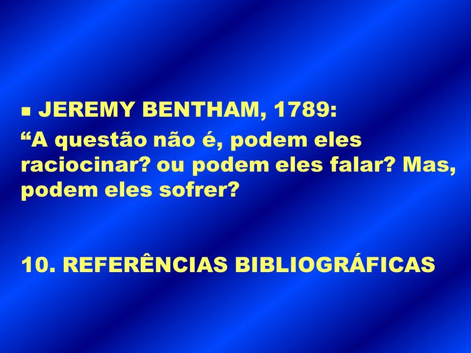 JEREMY BENTHAM, 1789: A questão não é, podem eles raciocinar ou podem eles falar Mas, podem eles sofrer