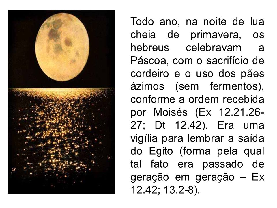 Todo ano, na noite de lua cheia de primavera, os hebreus celebravam a Páscoa, com o sacrifício de cordeiro e o uso dos pães ázimos (sem fermentos), conforme a ordem recebida por Moisés (Ex 12.21.26-27; Dt 12.42).