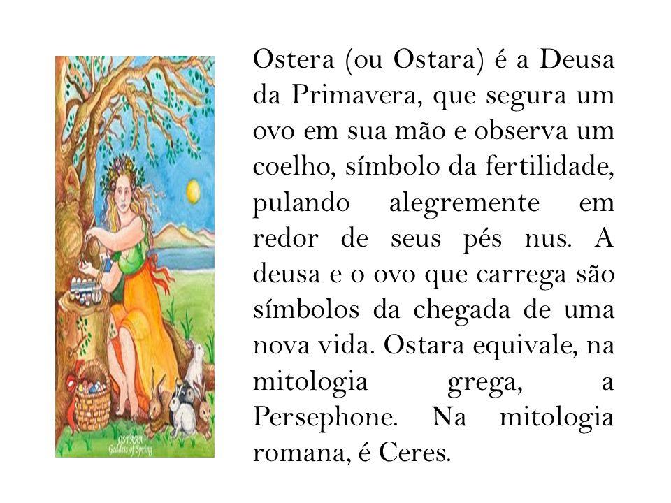 Ostera (ou Ostara) é a Deusa da Primavera, que segura um ovo em sua mão e observa um coelho, símbolo da fertilidade, pulando alegremente em redor de seus pés nus.