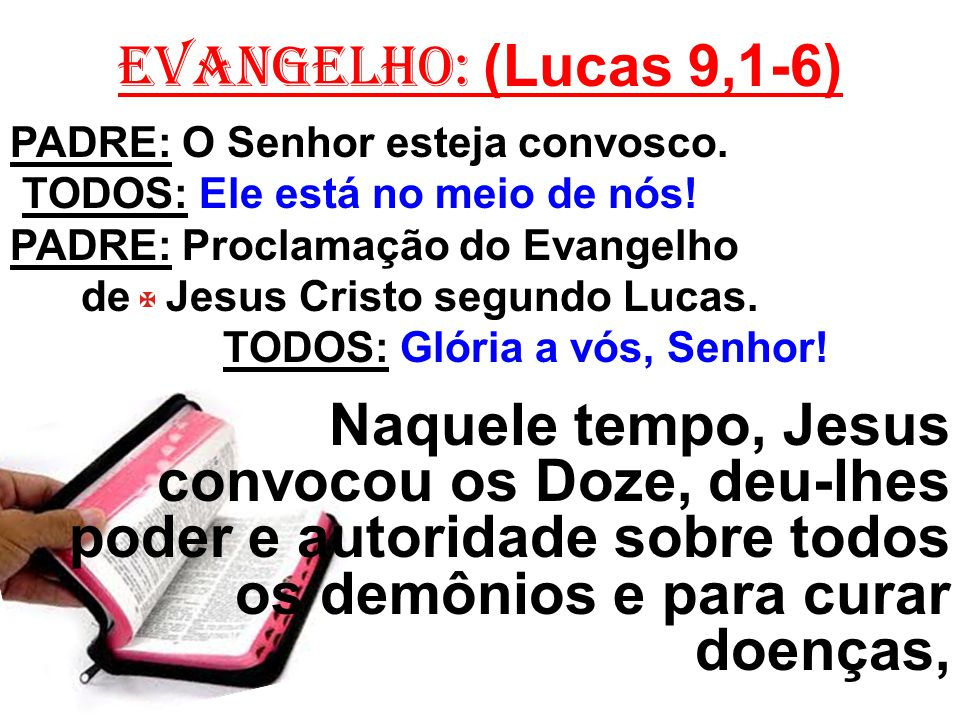 EVANGELHO: (Lucas 9,1-6) PADRE: O Senhor esteja convosco. TODOS: Ele está no meio de nós! PADRE: Proclamação do Evangelho.