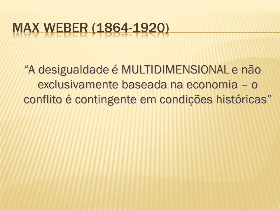 MAX WEBER (1864-1920) A desigualdade é MULTIDIMENSIONAL e não exclusivamente baseada na economia – o conflito é contingente em condições históricas