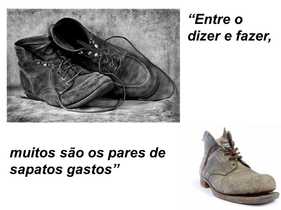 Entre o dizer e fazer, muitos são os pares de sapatos gastos