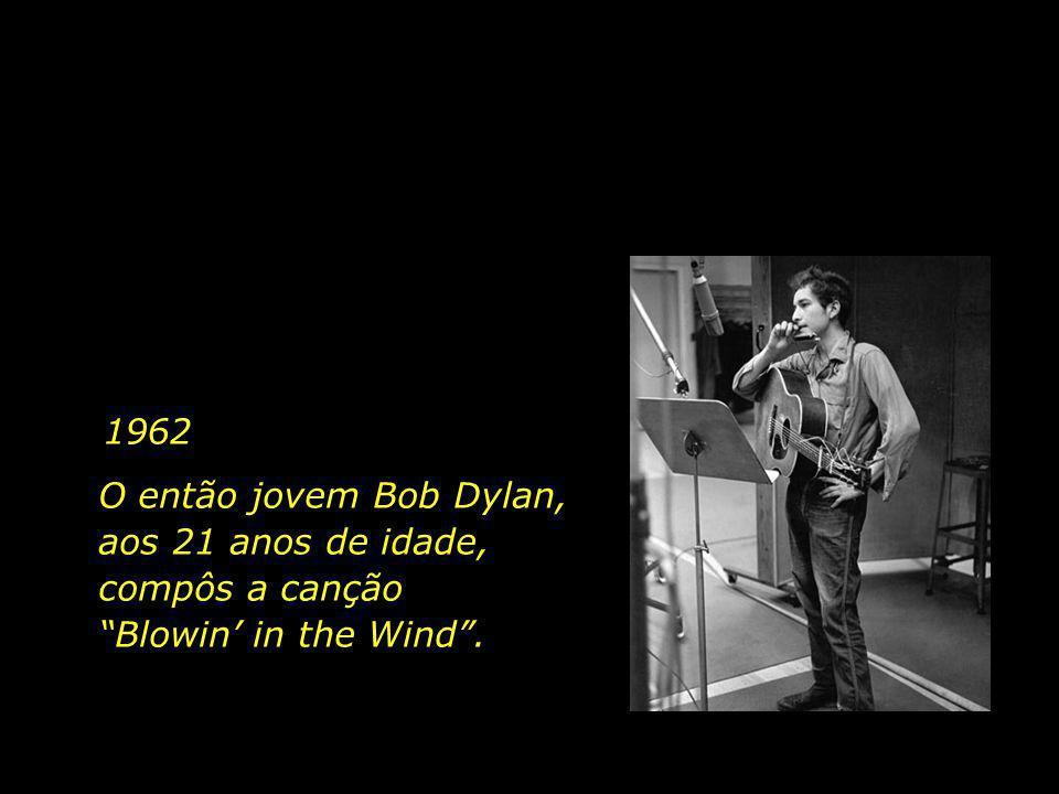1962 O então jovem Bob Dylan, aos 21 anos de idade, compôs a canção Blowin' in the Wind .