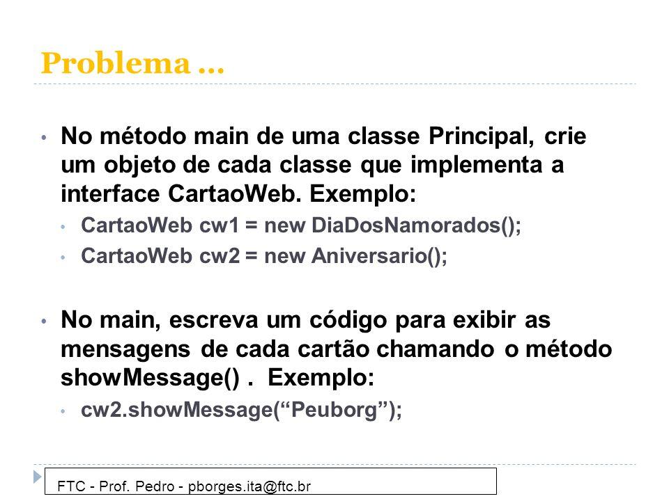 Problema … No método main de uma classe Principal, crie um objeto de cada classe que implementa a interface CartaoWeb. Exemplo: