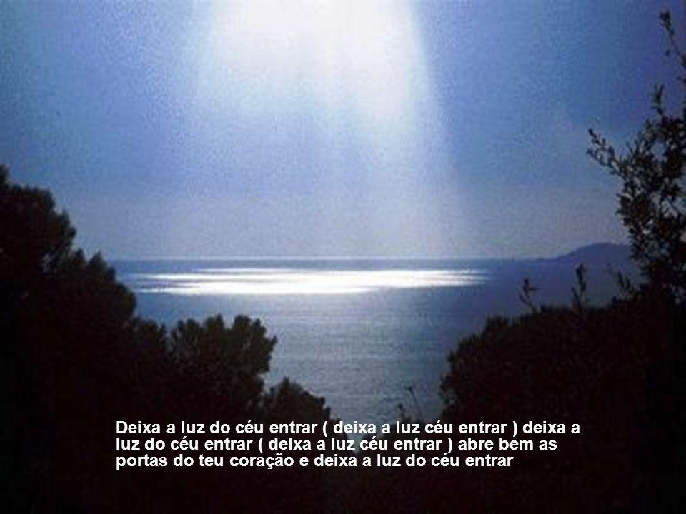 Deixa a luz do céu entrar ( deixa a luz céu entrar ) deixa a luz do céu entrar ( deixa a luz céu entrar ) abre bem as portas do teu coração e deixa a luz do céu entrar