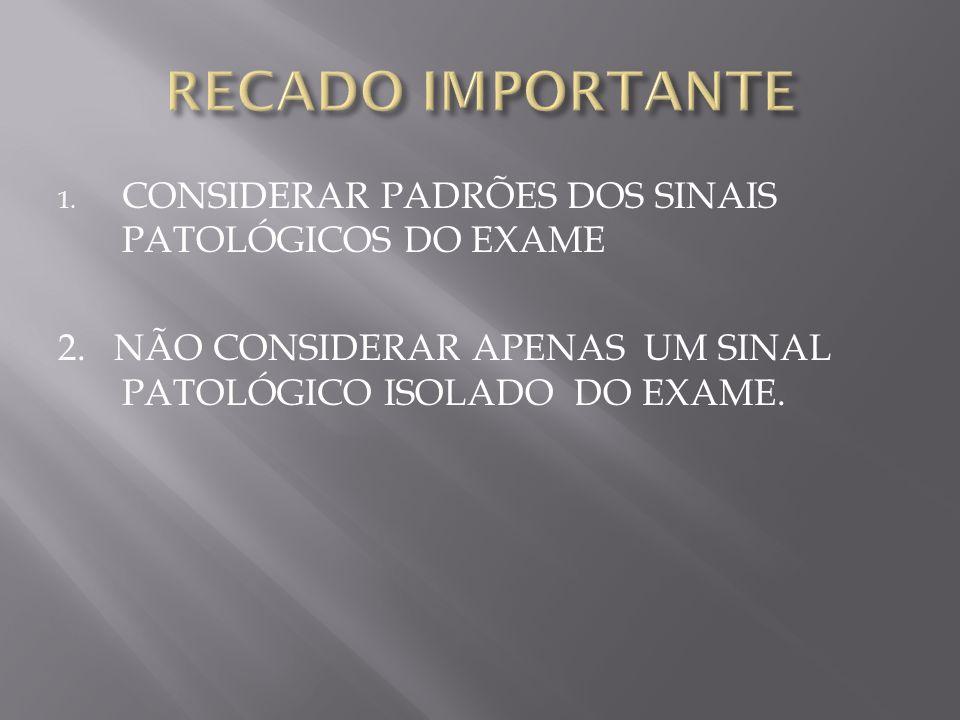 RECADO IMPORTANTE CONSIDERAR PADRÕES DOS SINAIS PATOLÓGICOS DO EXAME