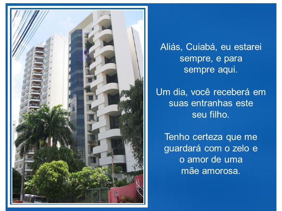 Aliás, Cuiabá, eu estarei sempre, e para sempre aqui.