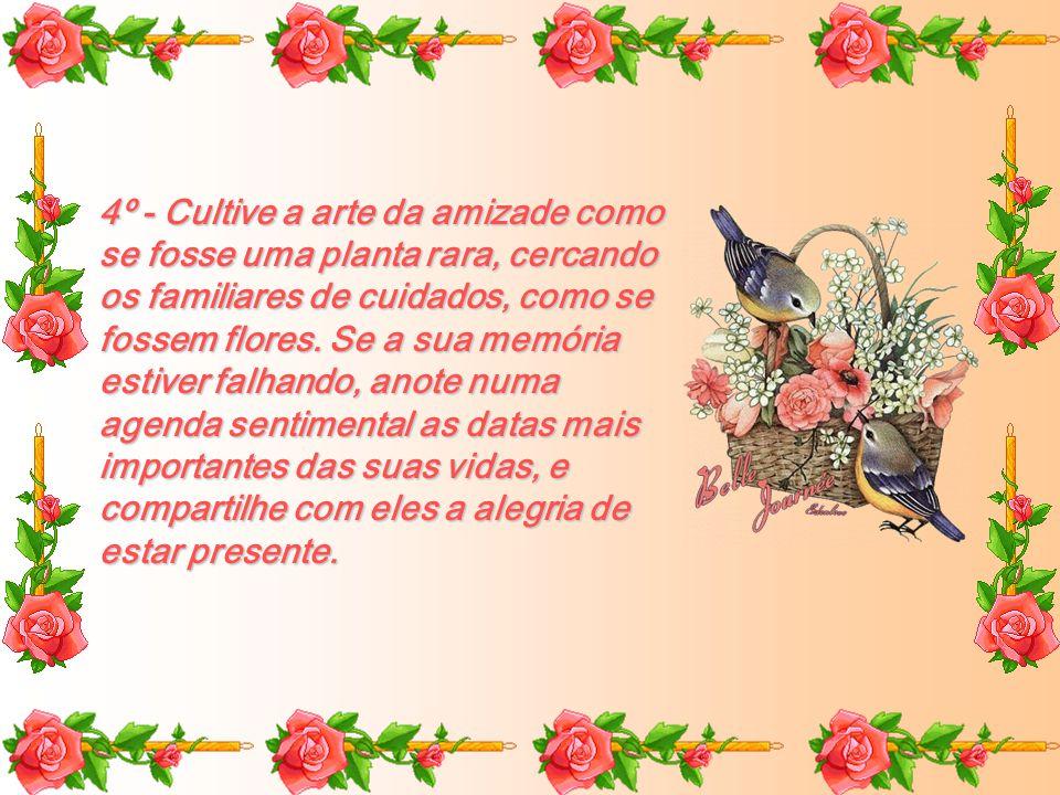 4º - Cultive a arte da amizade como se fosse uma planta rara, cercando os familiares de cuidados, como se fossem flores.