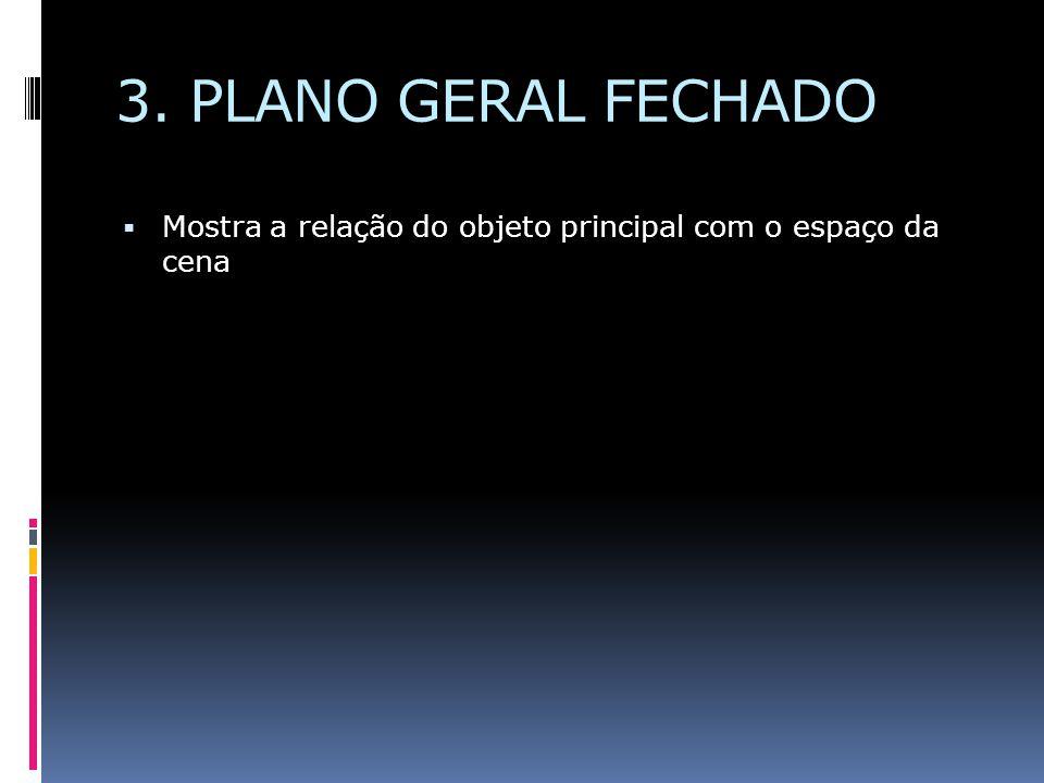 3. PLANO GERAL FECHADO Mostra a relação do objeto principal com o espaço da cena