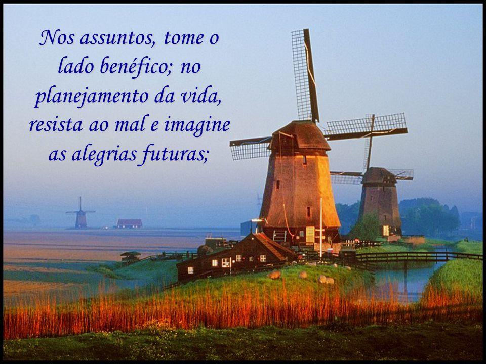 Nos assuntos, tome o lado benéfico; no planejamento da vida, resista ao mal e imagine as alegrias futuras;