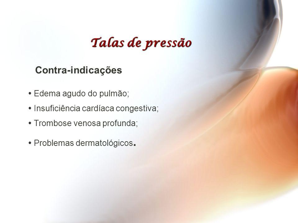 Talas de pressão Contra-indicações  Edema agudo do pulmão;