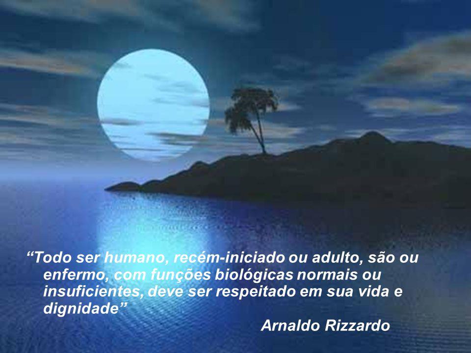 Todo ser humano, recém-iniciado ou adulto, são ou enfermo, com funções biológicas normais ou insuficientes, deve ser respeitado em sua vida e dignidade Arnaldo Rizzardo