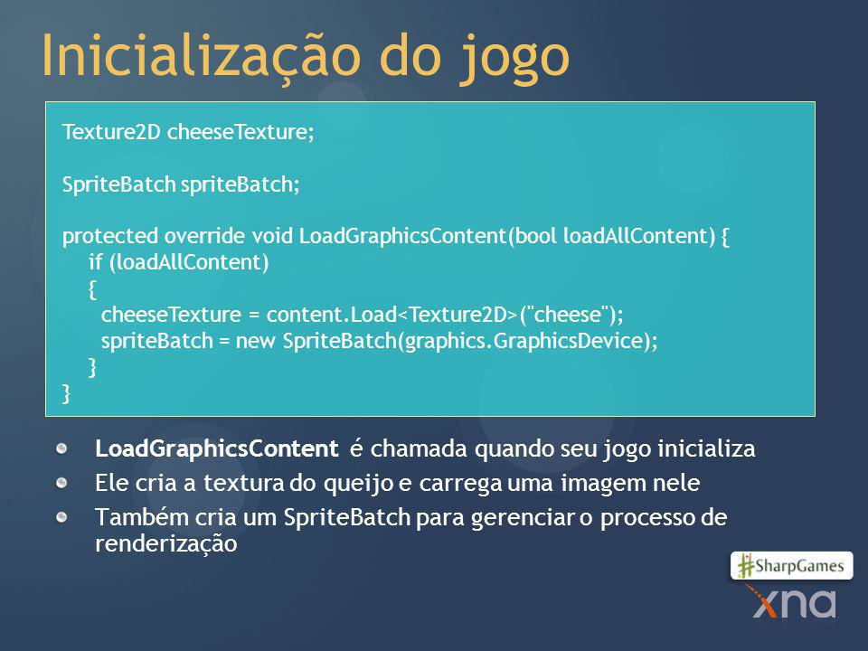 Inicialização do jogo Texture2D cheeseTexture; SpriteBatch spriteBatch; protected override void LoadGraphicsContent(bool loadAllContent) {
