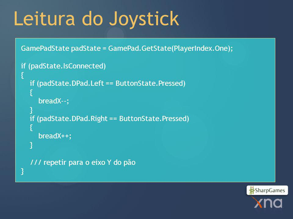 Leitura do Joystick GamePadState padState = GamePad.GetState(PlayerIndex.One); if (padState.IsConnected)