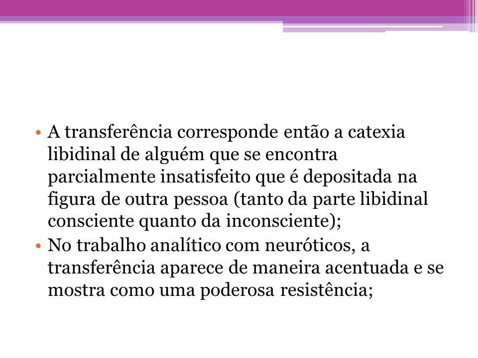 A transferência corresponde então a catexia libidinal de alguém que se encontra parcialmente insatisfeito que é depositada na figura de outra pessoa (tanto da parte libidinal consciente quanto da inconsciente);