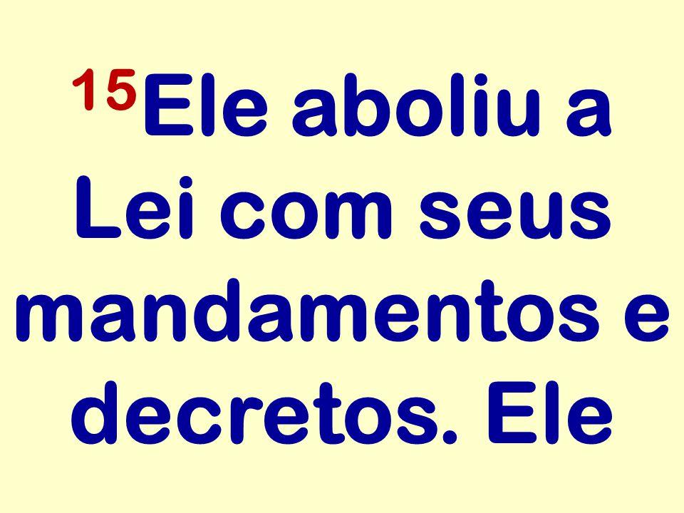 15Ele aboliu a Lei com seus mandamentos e decretos. Ele