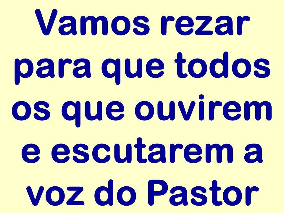 Vamos rezar para que todos os que ouvirem e escutarem a voz do Pastor