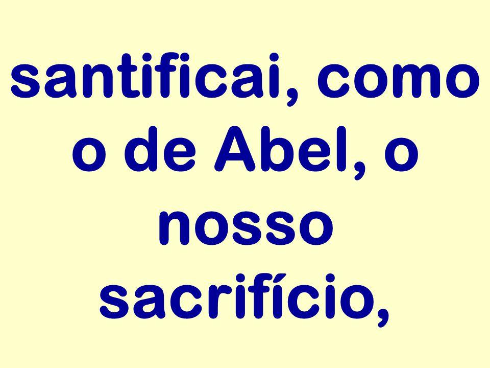santificai, como o de Abel, o nosso sacrifício,