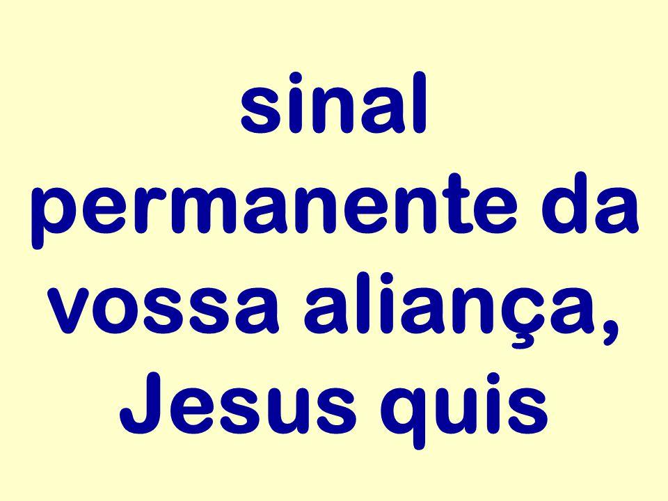 sinal permanente da vossa aliança, Jesus quis