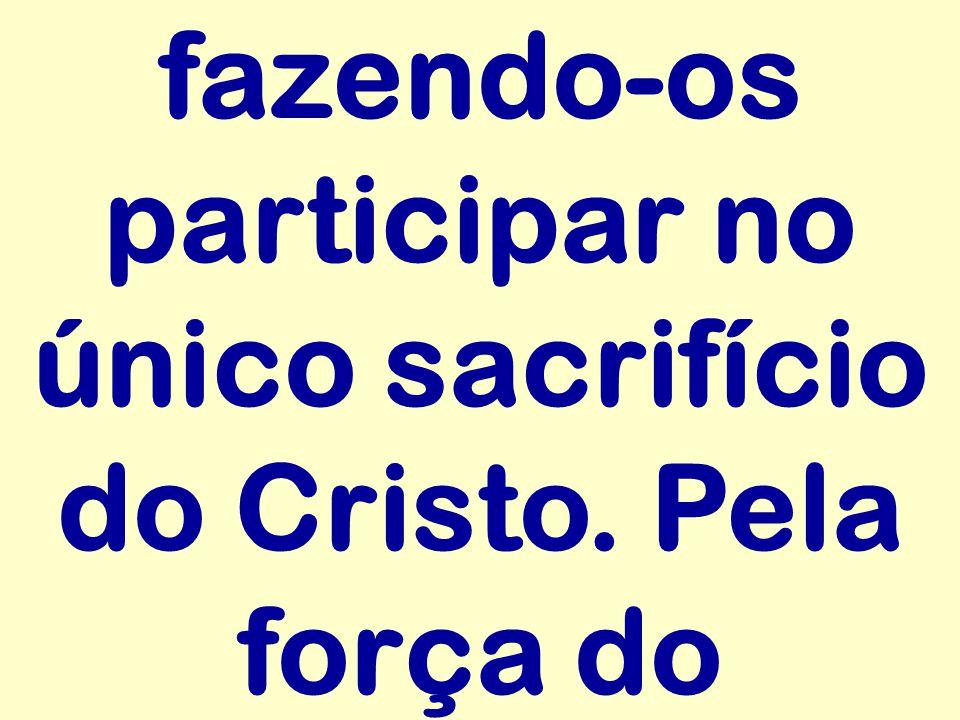 fazendo-os participar no único sacrifício do Cristo. Pela força do