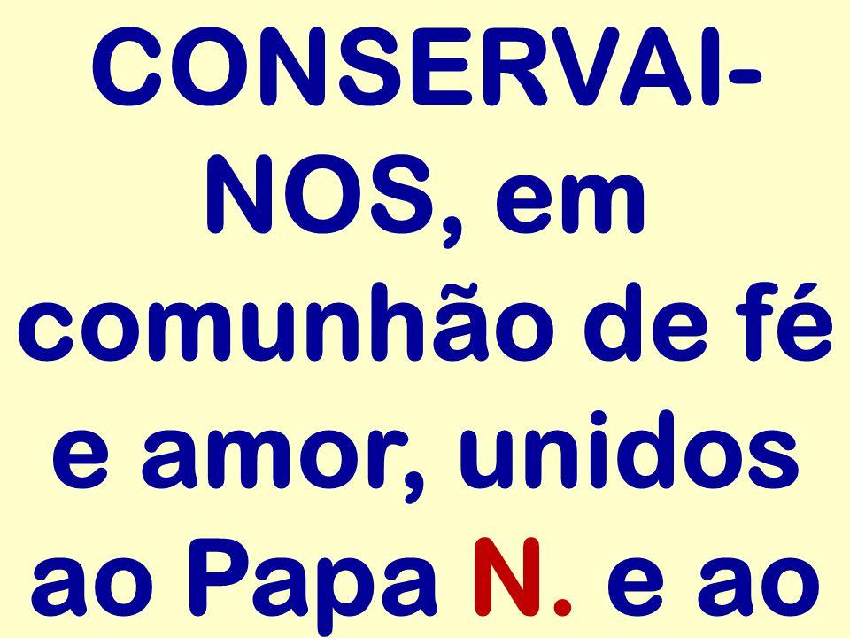 CONSERVAI-NOS, em comunhão de fé e amor, unidos ao Papa N. e ao
