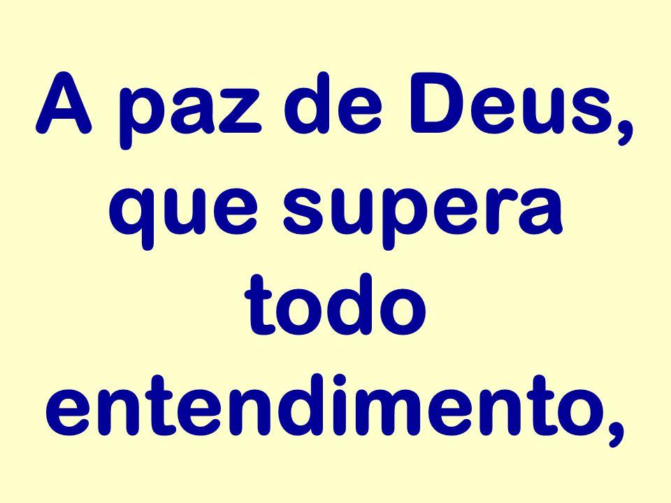A paz de Deus, que supera todo entendimento,