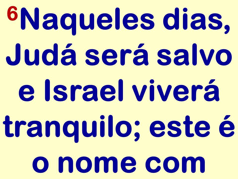 6Naqueles dias, Judá será salvo e Israel viverá tranquilo; este é o nome com