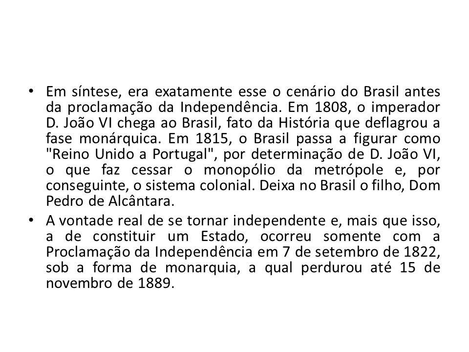 Em síntese, era exatamente esse o cenário do Brasil antes da proclamação da Independência. Em 1808, o imperador D. João VI chega ao Brasil, fato da História que deflagrou a fase monárquica. Em 1815, o Brasil passa a figurar como Reino Unido a Portugal , por determinação de D. João VI, o que faz cessar o monopólio da metrópole e, por conseguinte, o sistema colonial. Deixa no Brasil o filho, Dom Pedro de Alcântara.