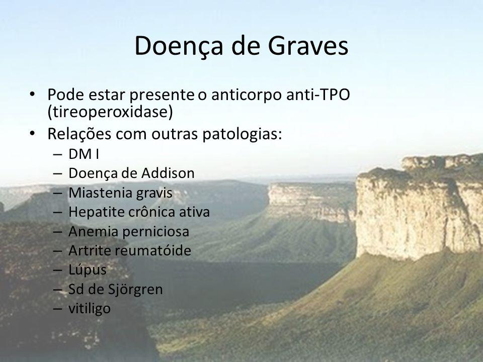 Doença de Graves Pode estar presente o anticorpo anti-TPO (tireoperoxidase) Relações com outras patologias: