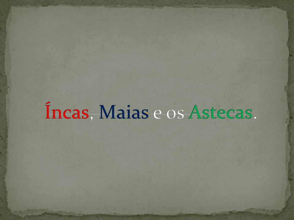 Íncas, Maias e os Astecas.