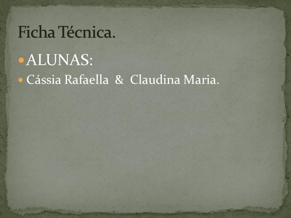 Ficha Técnica. ALUNAS: Cássia Rafaella & Claudina Maria.