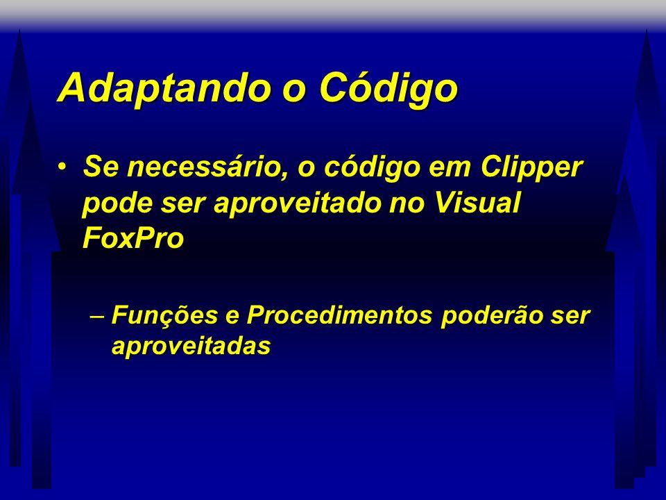 Adaptando o Código Se necessário, o código em Clipper pode ser aproveitado no Visual FoxPro.