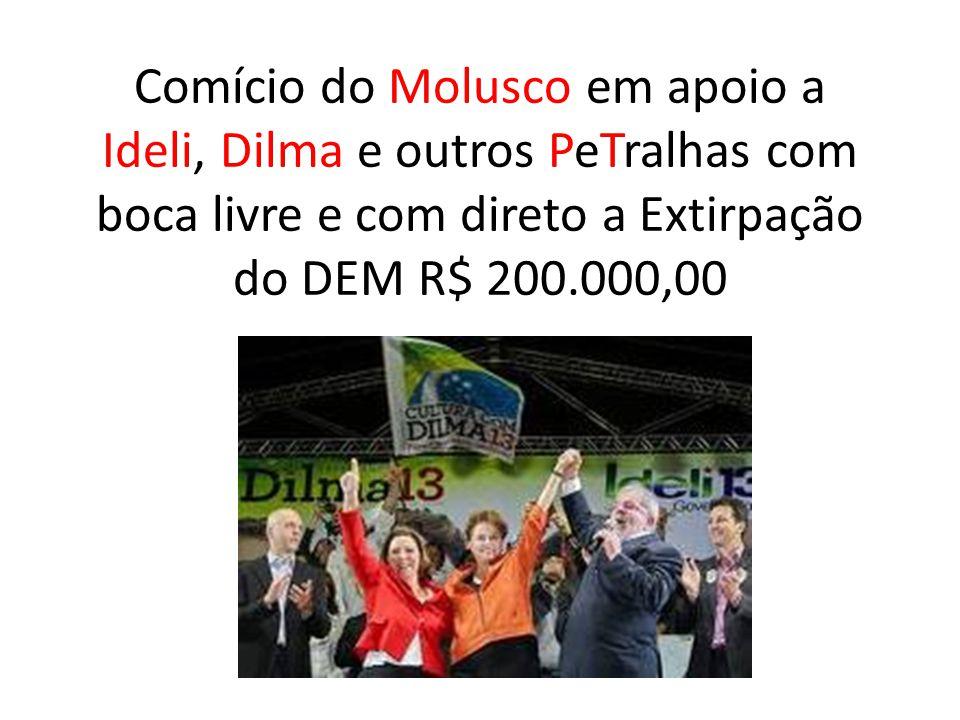 Comício do Molusco em apoio a Ideli, Dilma e outros PeTralhas com boca livre e com direto a Extirpação do DEM R$ 200.000,00
