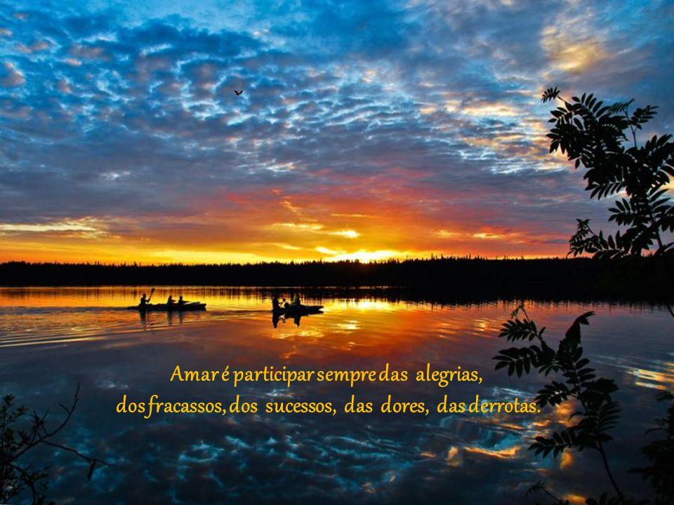 Amar é participar sempre das alegrias,