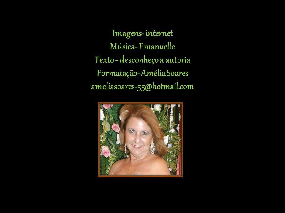 Imagens- internet Música- Emanuelle Texto - desconheço a autoria Formatação- Amélia Soares ameliasoares-55@hotmail.com