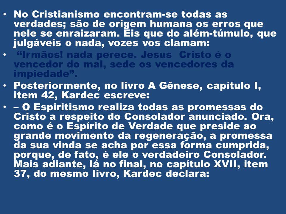 No Cristianismo encontram-se todas as verdades; são de origem humana os erros que nele se enraizaram. Eis que do além-túmulo, que julgáveis o nada, vozes vos clamam: