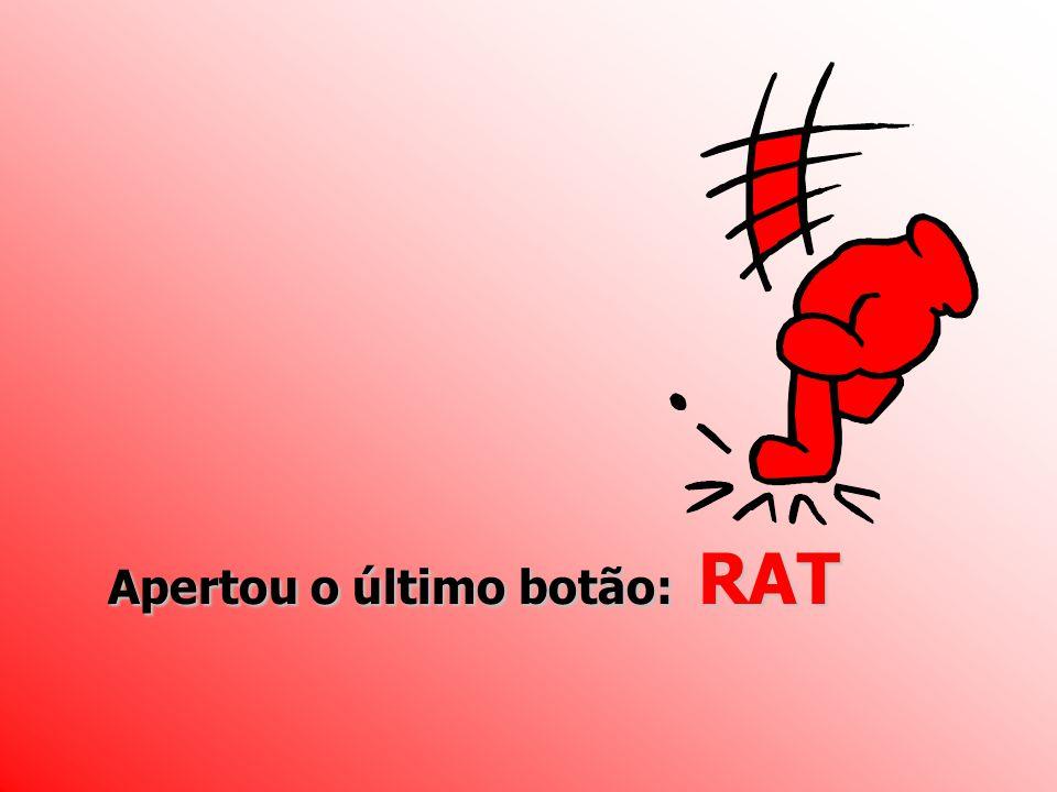 Apertou o último botão: RAT