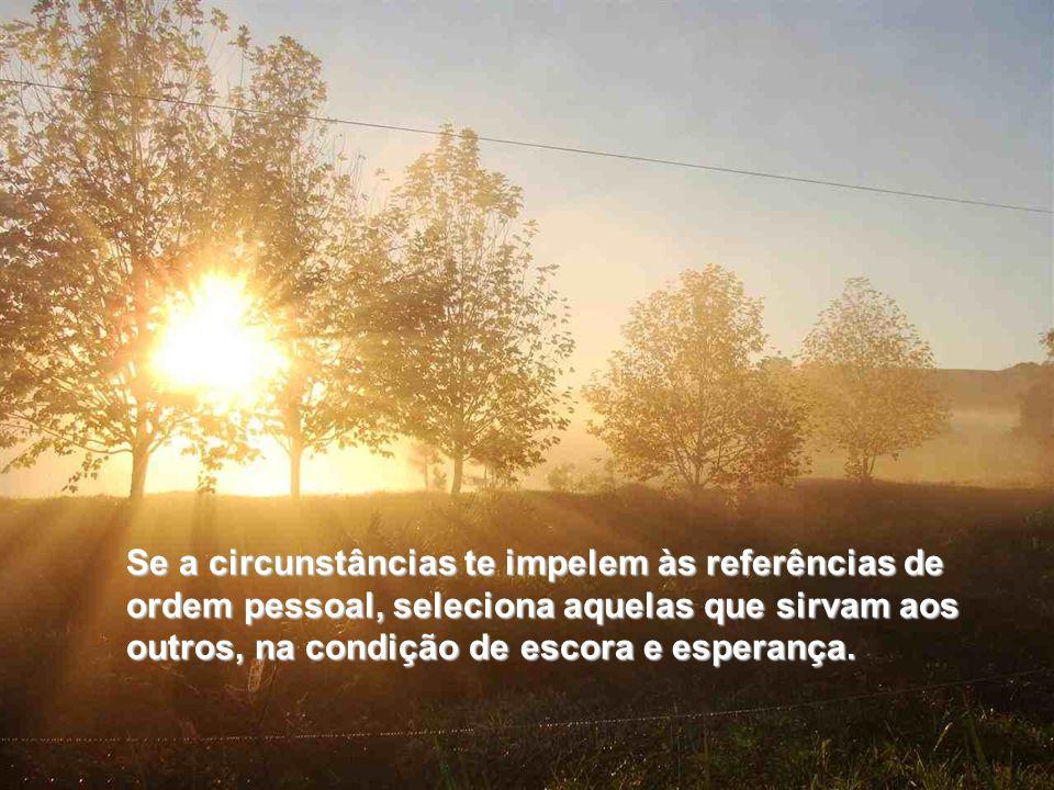 Se a circunstâncias te impelem às referências de ordem pessoal, seleciona aquelas que sirvam aos outros, na condição de escora e esperança.