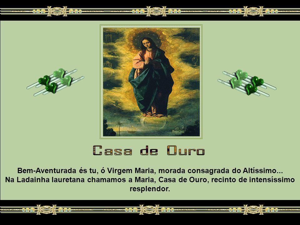 Casa de Ouro Bem-Aventurada és tu, ó Virgem Maria, morada consagrada do Altíssimo...