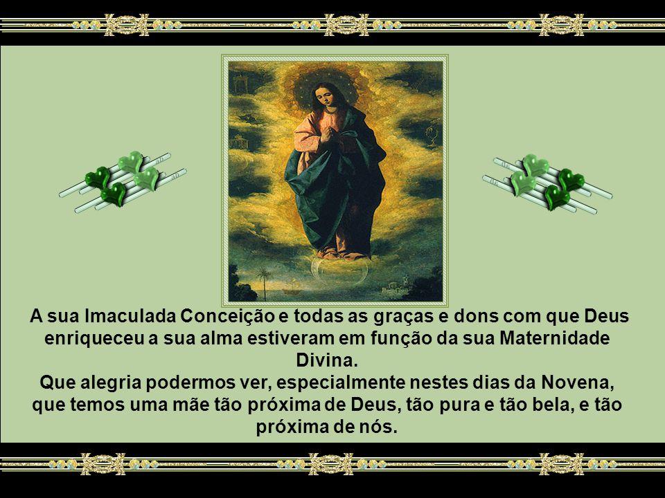A sua Imaculada Conceição e todas as graças e dons com que Deus enriqueceu a sua alma estiveram em função da sua Maternidade Divina.
