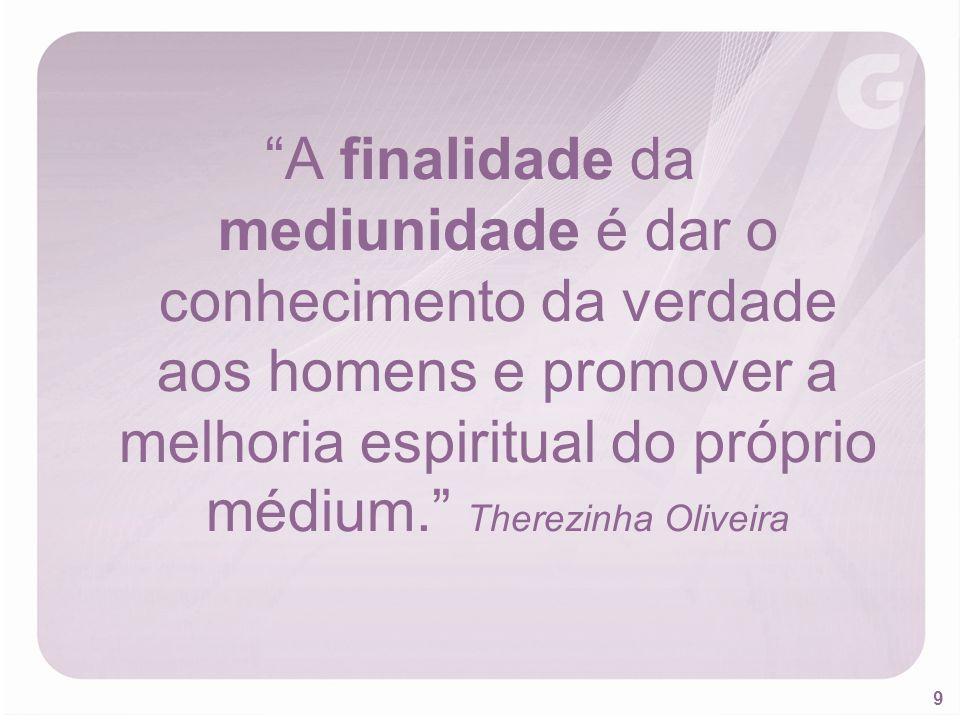 A finalidade da mediunidade é dar o conhecimento da verdade aos homens e promover a melhoria espiritual do próprio médium. Therezinha Oliveira