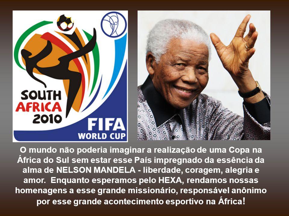 O mundo não poderia imaginar a realização de uma Copa na África do Sul sem estar esse País impregnado da essência da alma de NELSON MANDELA - liberdade, coragem, alegria e amor.