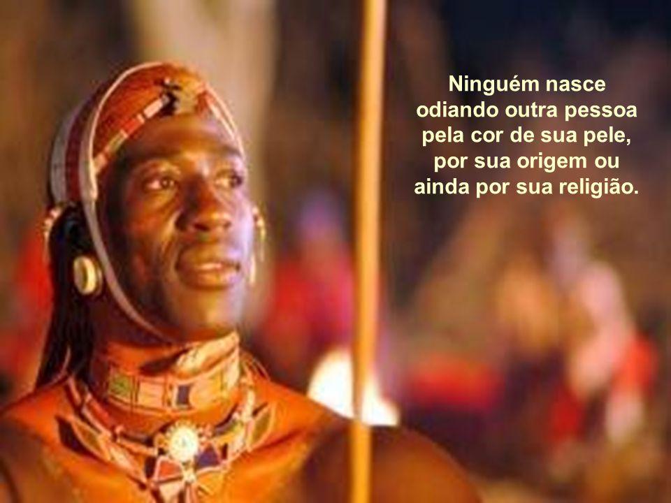 Ninguém nasce odiando outra pessoa pela cor de sua pele, por sua origem ou ainda por sua religião.
