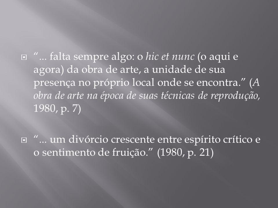 ... falta sempre algo: o hic et nunc (o aqui e agora) da obra de arte, a unidade de sua presença no próprio local onde se encontra. (A obra de arte na época de suas técnicas de reprodução, 1980, p. 7)