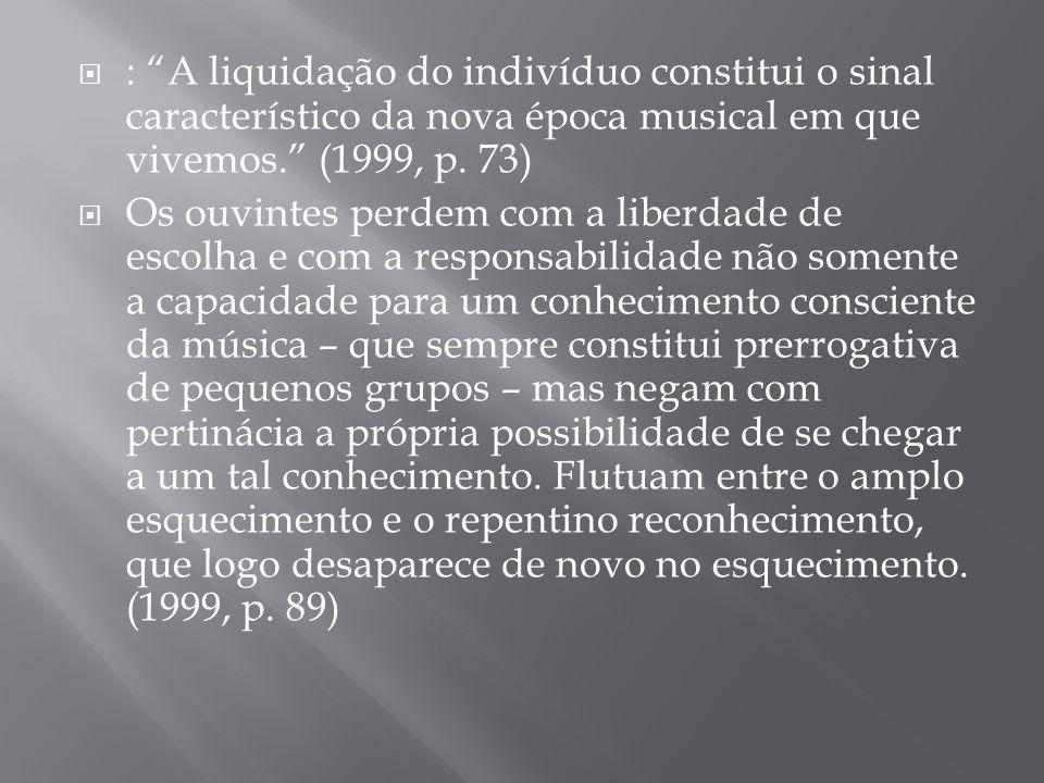 : A liquidação do indivíduo constitui o sinal característico da nova época musical em que vivemos. (1999, p. 73)