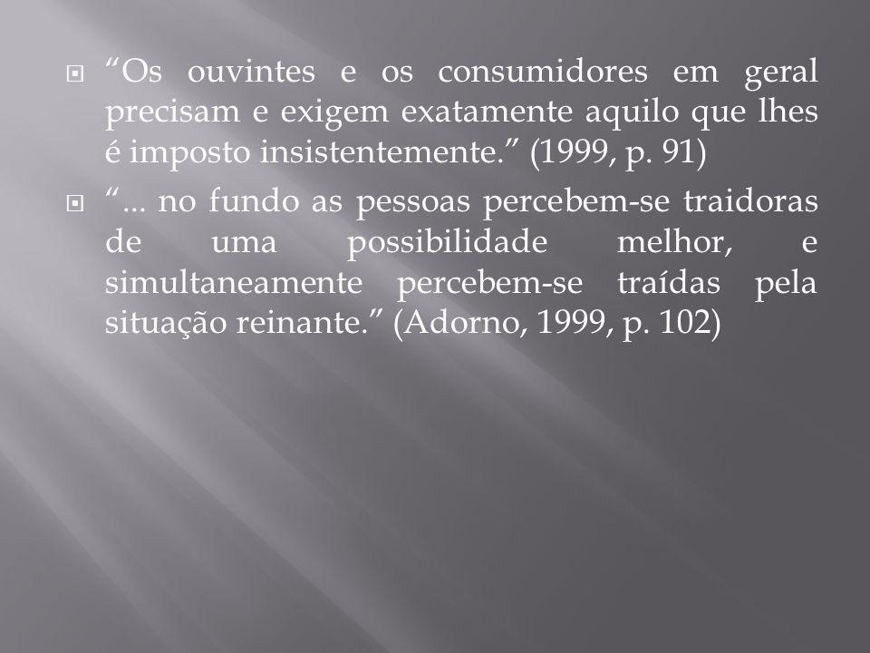 Os ouvintes e os consumidores em geral precisam e exigem exatamente aquilo que lhes é imposto insistentemente. (1999, p. 91)