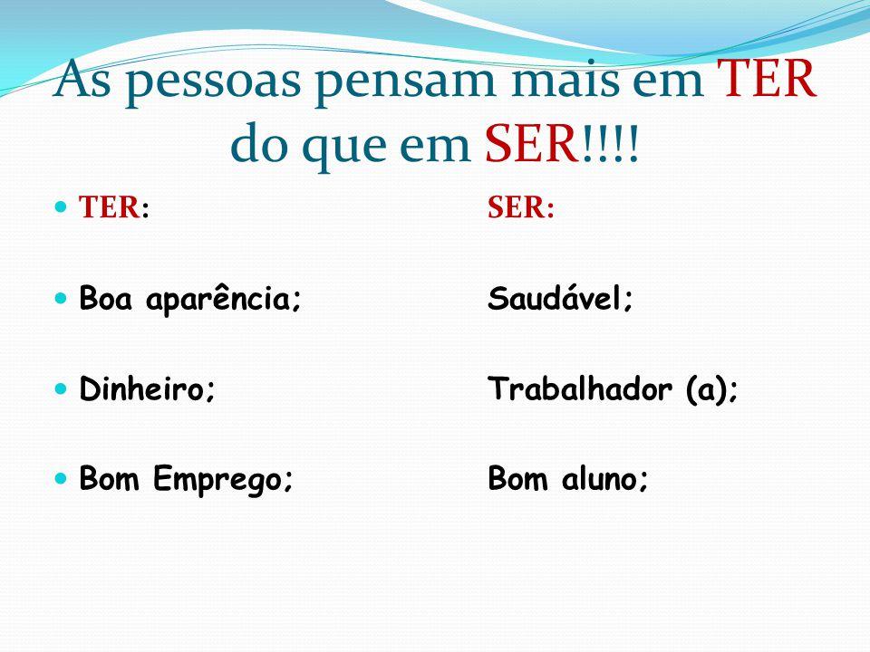 As pessoas pensam mais em TER do que em SER!!!!