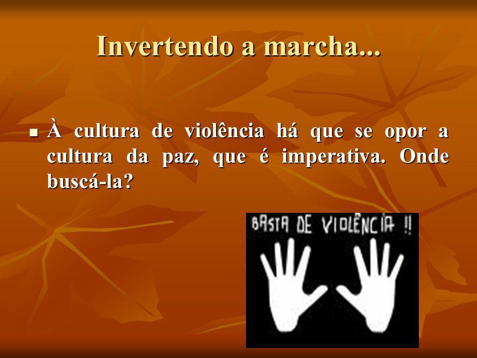 Invertendo a marcha... À cultura de violência há que se opor a cultura da paz, que é imperativa.
