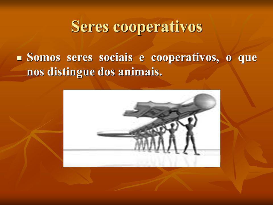Seres cooperativos Somos seres sociais e cooperativos, o que nos distingue dos animais.